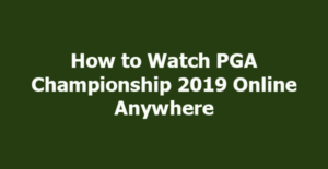 How to Watch PGA Championship 2019 Online Anywhere